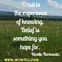 Trust is the experience of knowing. Belief is something you hope for. Neville Berkowitz