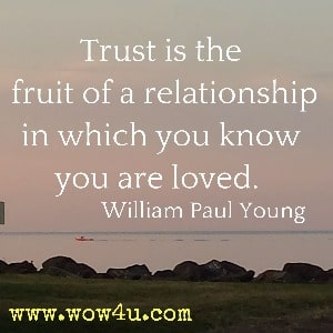 Trust is the fruit of a relationship in which you know you are loved. William Paul Young