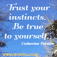 Trust your instincts. Be true to yourself. Catherine Pulsifer