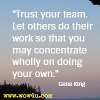 Trust your team. Let others do their work so that you may concentrate wholly on doing your own. Gene King