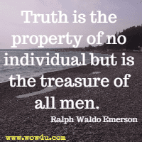 Truth is the property of no individual but is the treasure of all men. Ralph Waldo Emerson