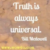 Truth is always universal. Bill Mcdowell