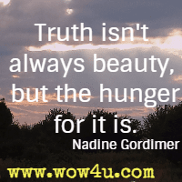 Truth isn't always beauty, but the hunger for it is. Nadine Gordimer