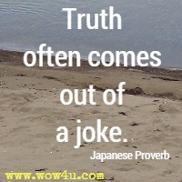 Truth often comes out of a joke. Japanese Proverb