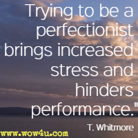 Trying to be a perfectionist bring increased stress and hinders performance. T. Whitmore