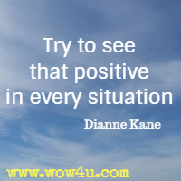 Try to see that positive in every situation. Dianne Kane