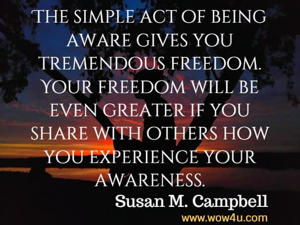 The simple act of being aware gives you tremendous freedom. Your freedom will be even greater if you share with others how you experience your awareness. Susan M. Campbell, Getting Real