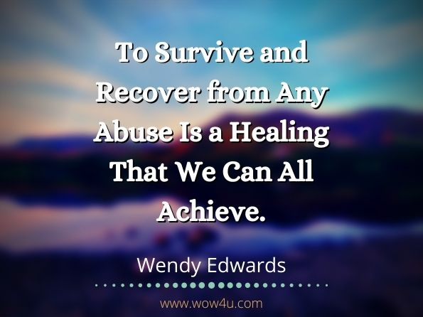 To Survive and Recover from Any Abuse Is a Healing That We Can All Achieve. Wendy Edwards, Healing Answers from a Survivor