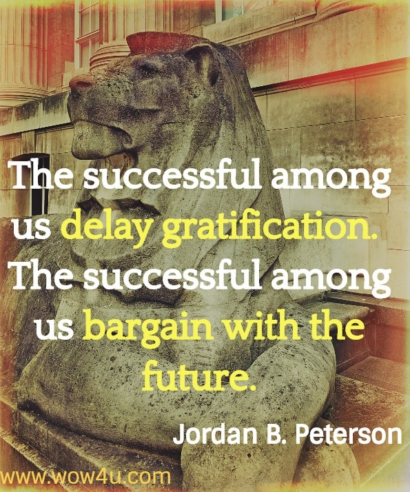 The successful among us delay gratification.  The successful among us bargain with the future. Jordan B. Peterson