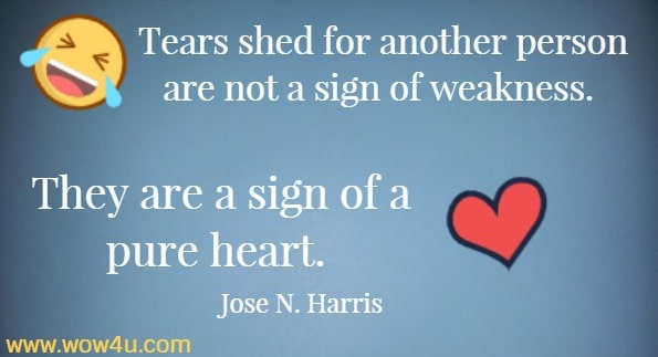 Tears shed for another person are not a sign of weakness. They are a sign of a pure heart.    Jose N. Harris