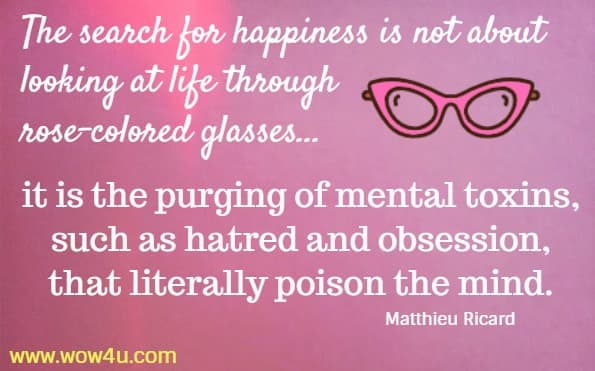 The search for happiness is not about looking at life through rose-colored glasses... it is the purging of mental toxins, such as hatred and obsession, that literally poison the mind.  Matthieu Ricard