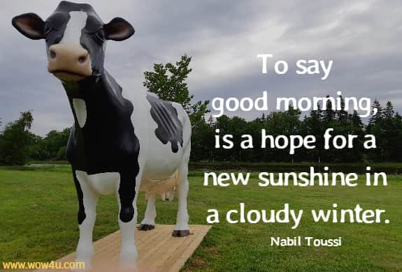 To say good morning, is a hope for a new sunshine in a cloudy winter.   Nabil Toussi