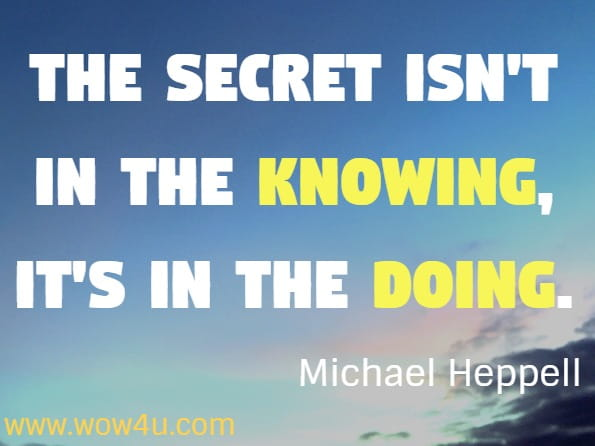 The secret isn't in the knowing, it's in the doing. Michael Heppell