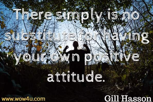 There simply is no substitute for having your own positive attitude. Gill Hasson, Positive Thinking