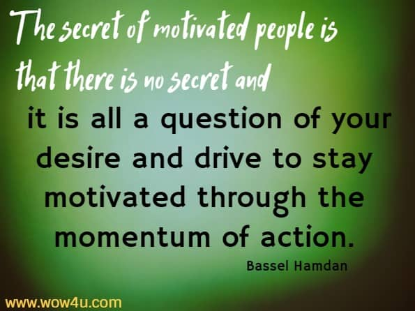 The secret of motivated people is that there is no secret and it is all a question of your desire and drive to stay motivated through the momentum of action.   Bassel Hamdan
