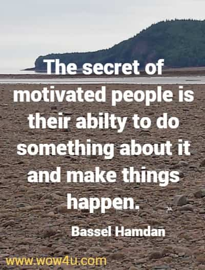 The secret of motivated people is their abilty to do something about it and make things happen. Bassel Hamdan