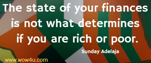 The state of your finances is not what determines if you are rich or poor.   Sunday Adelaja