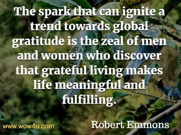 The spark that can ignite a trend towards global gratitude is the zeal of men and women who discover that grateful living makes life meaningful and fulfilling. Robert Emmons, The Little Book of Gratitude.