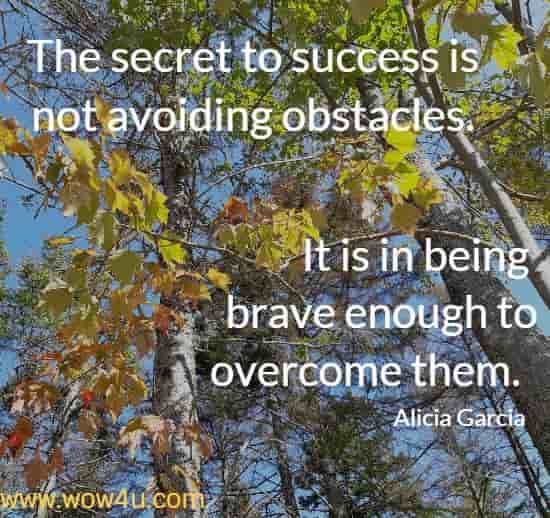 The secret to success is not avoiding obstacles. It is in being brave enough to overcome them.  Alicia Garcia