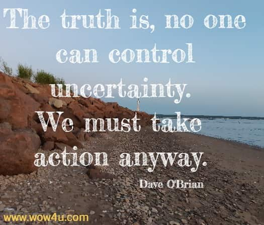 The truth is, no one can control uncertainty. We must take action anyway.    Dave O'Brian