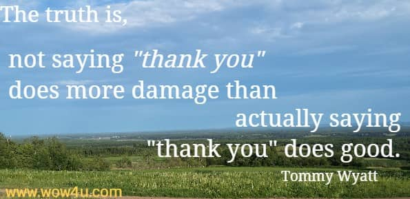 The truth is, not saying thank you does more damage than actually saying thank you does good.    Tommy Wyatt