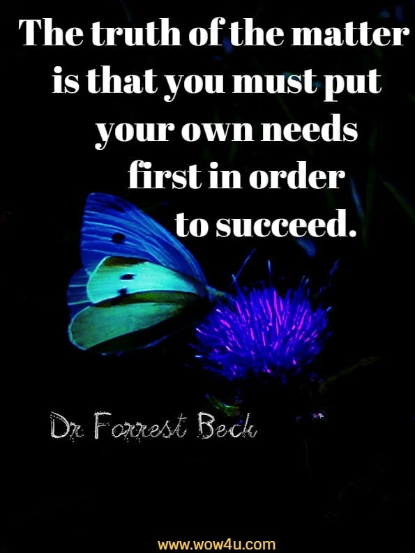 The truth of the matter is that you must put your own needs first in order to succeed.Dr Forrest Beck, Cultivating the fine art of selfishness
