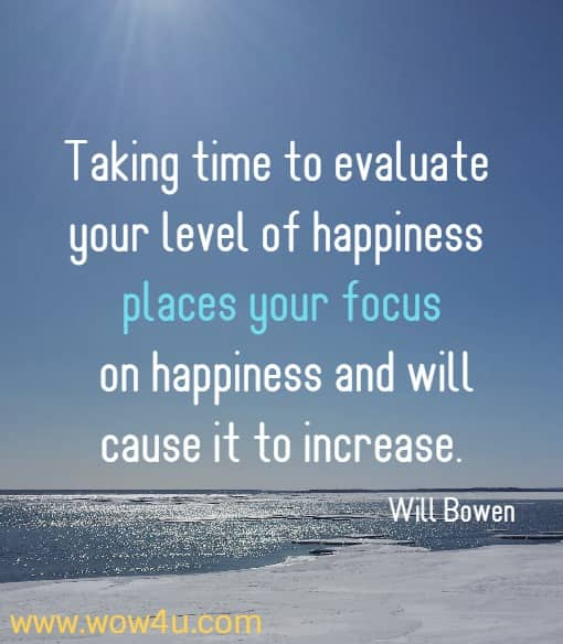 Taking time to evaluate your level of happiness places your focus on happiness and will cause it to increase. Will Bowen