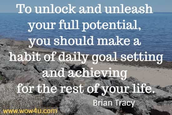 To unlock and unleash your full potential, you should make a habit of daily goal setting and achieving for the rest of your life.  Brian Tracy