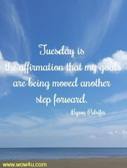 Tuesday is the affirmation that my goals are being moved another step forward. Byron Pulsifer