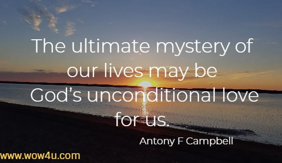 The ultimate mystery of our lives may be God's unconditional love for us. Antony F Campbell
