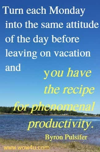 Turn each Monday into the same attitude of the day before  leaving on vacation and you have the recipe for phenomenal productivity.    Byron Pulsifer