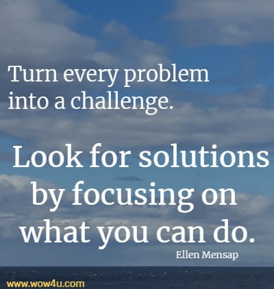 Turn every problem into a challenge. Look for solutions by focusing on what you can do.   Ellen Mensap