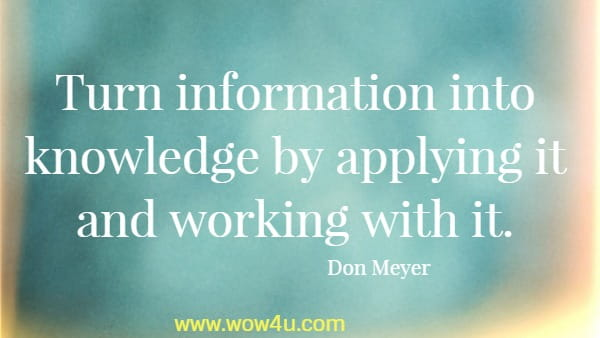 Turn information into knowledge by applying it and working with it.   Don Meyer