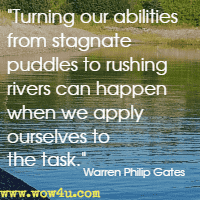 Turning our abilities from stagnate puddles to rushing rivers can happen when we apply ourselves to the task. Warren Philip Gates