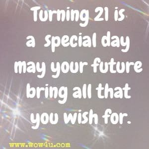 Turning 21 is a special day may your future bring all that you wish for.