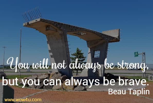 You will not always be strong, but you can always be brave.  Beau Taplin