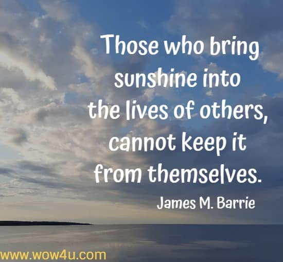 Those who bring sunshine into the lives of others,  cannot keep it from themselves. James M. Barrie