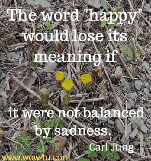 The word happy would lose its meaning if it were not balanced by sadness.  Carl Jung