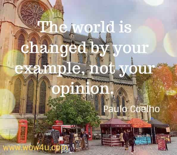 The world is changed by your example, not your opinion Paulo Coelho