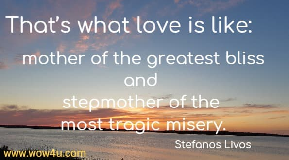 That's what love is like: mother of the greatest bliss and stepmother of the most tragic misery.   Stefanos Livos