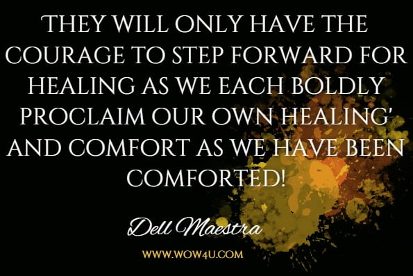 They will only have the courage to step forward for healing as we each boldly proclaim our own healing' and comfort as we have been comforted!Dell Maestra, The Last Grain Of Salt