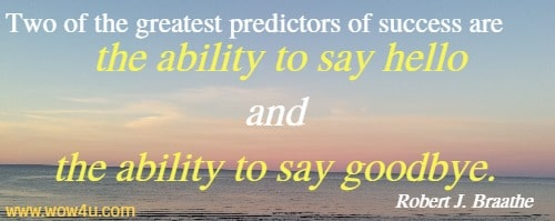 Two of the greatest predictors of success are the ability to say hello and the ability to say goodbye. Robert J. Braathe