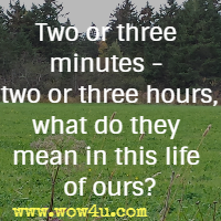 Two or three minutes - two or three hours, what do they mean in this life of ours?