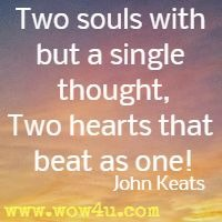 Two souls with but a single thought, Two hearts that beat as one!  John Keats