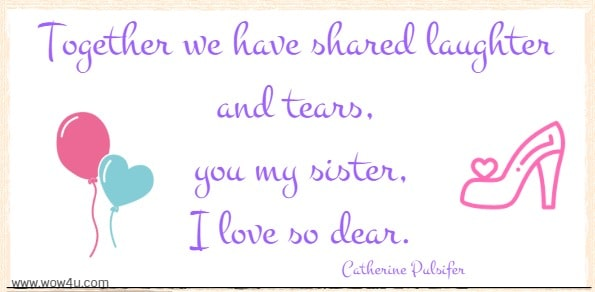 Together we have shared laughter and tears, you my sister I love so dear. Catherine Pulsifer