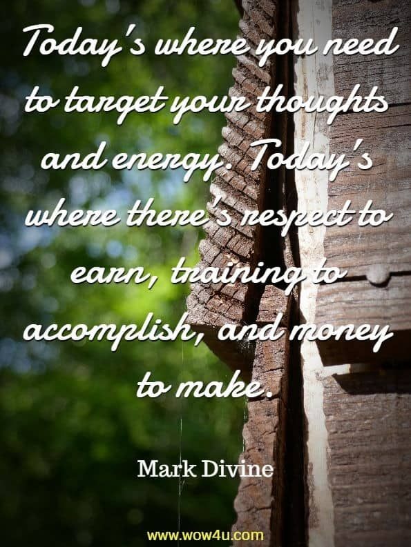 Today's where you need to target your thoughts and energy. Today's where there's respect to earn, training to accomplish, and money to make. Mark Divine , Unbeatable Mind