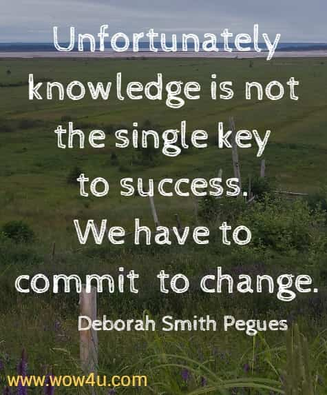 Unfortunately knowledge is not the single key to success. We have to commit to change. Deborah Smith Pegues