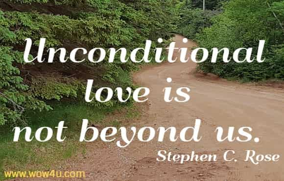 Unconditional love is not beyond us. Stephen C. Rose