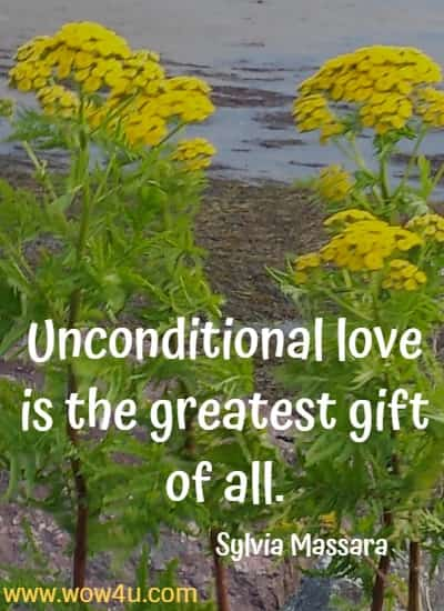 Unconditional love is the greatest gift of all. Sylvia Massara