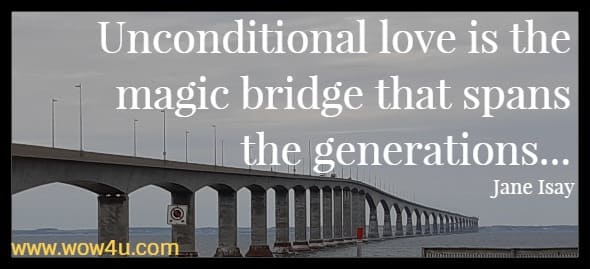 Unconditional love is the magic bridge that spans the generations...Jane Isay